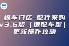 枫车门店-配件采购v3.6版(适配车型)更新操作攻略